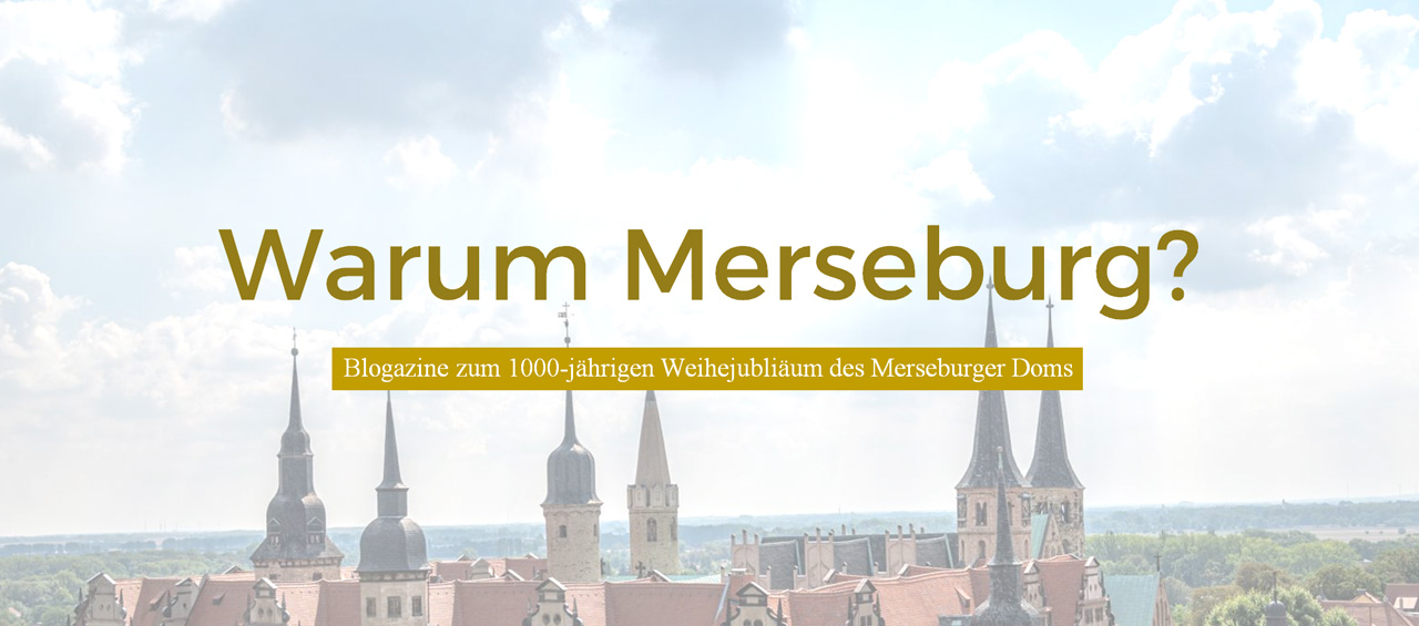 Warum Merseburg? Blogazine zum 1000-jährigen Weihejubiläum des Merseburger Doms